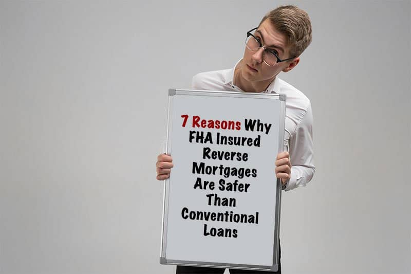 Seven Reasons Why FHA Insured Reverse Mortgages Are Safer Than Conventional Loans